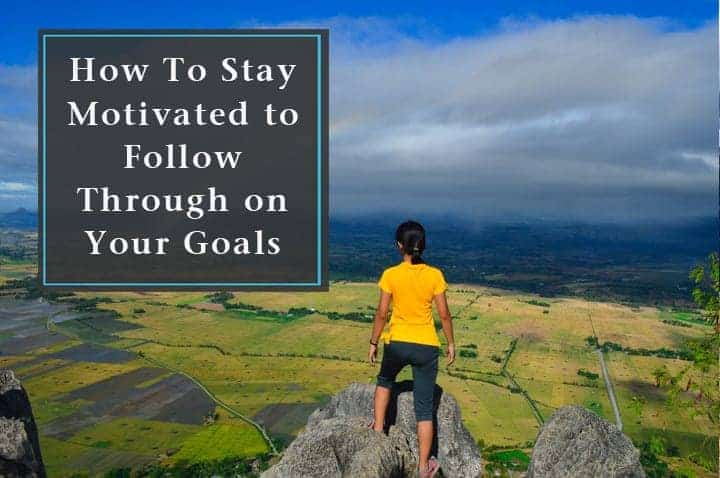 How To Stay Motivated to Follow Through on Your Goals